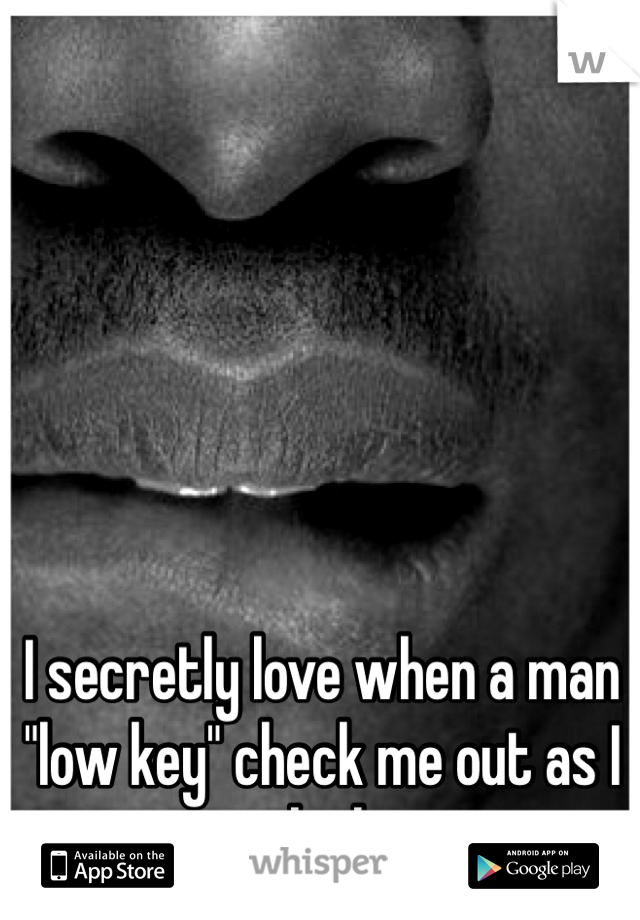 "I secretly love when a man ""low key"" check me out as I jog by him"
