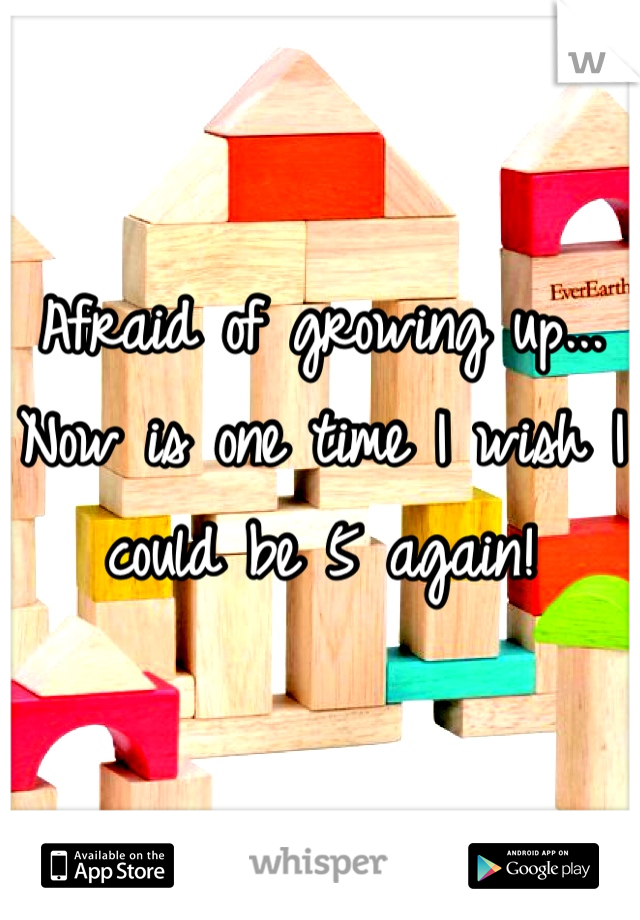 Afraid of growing up... Now is one time I wish I could be 5 again!