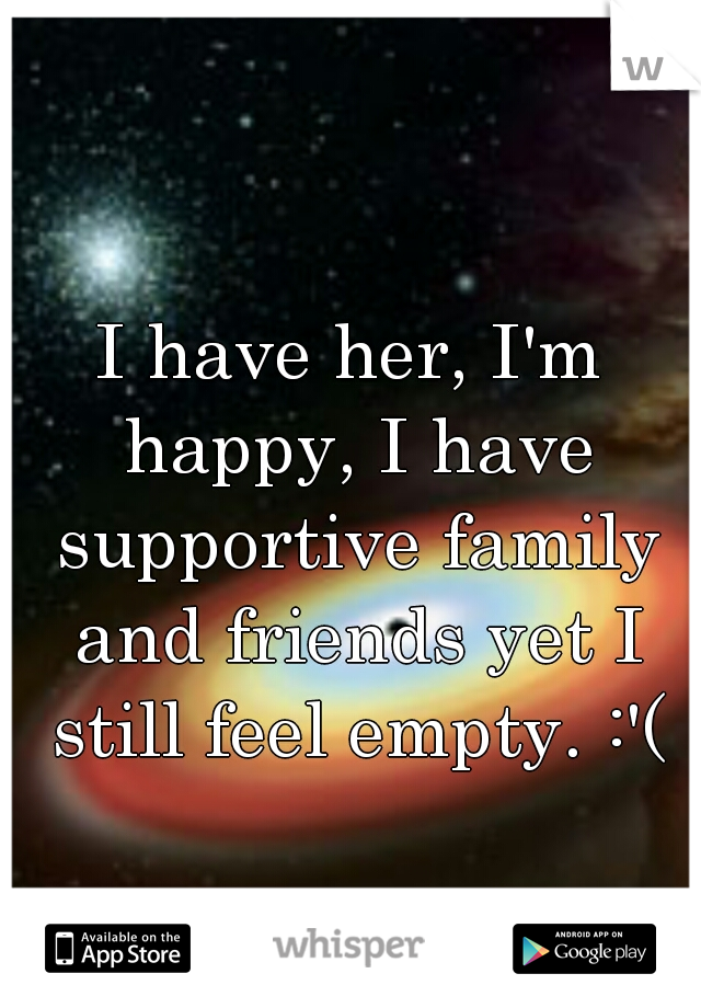 I have her, I'm happy, I have supportive family and friends yet I still feel empty. :'(