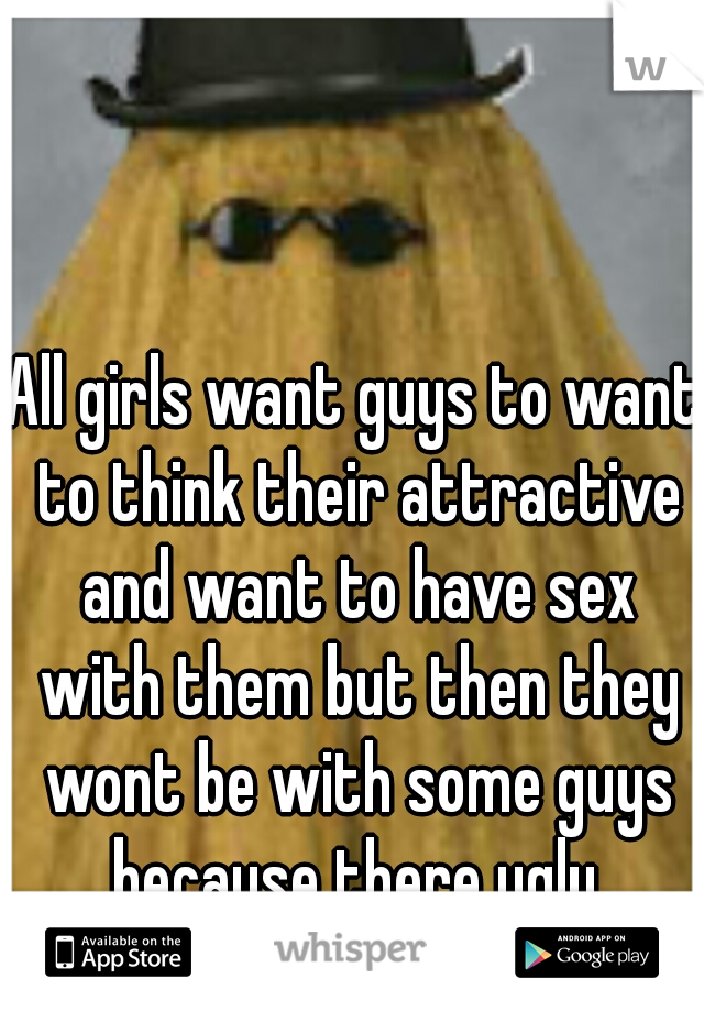 All girls want guys to want to think their attractive and want to have sex with them but then they wont be with some guys because there ugly.