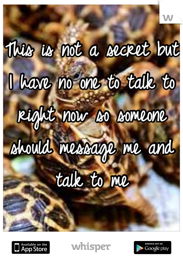 This is not a secret but I have no one to talk to right now so someone should message me and talk to me