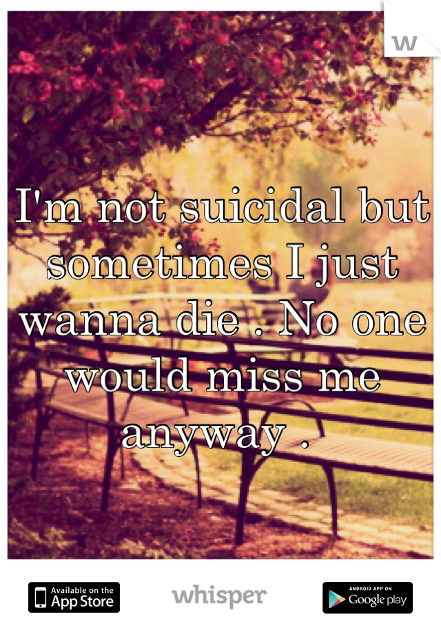 I'm not suicidal but sometimes I just wanna die . No one would miss me anyway .