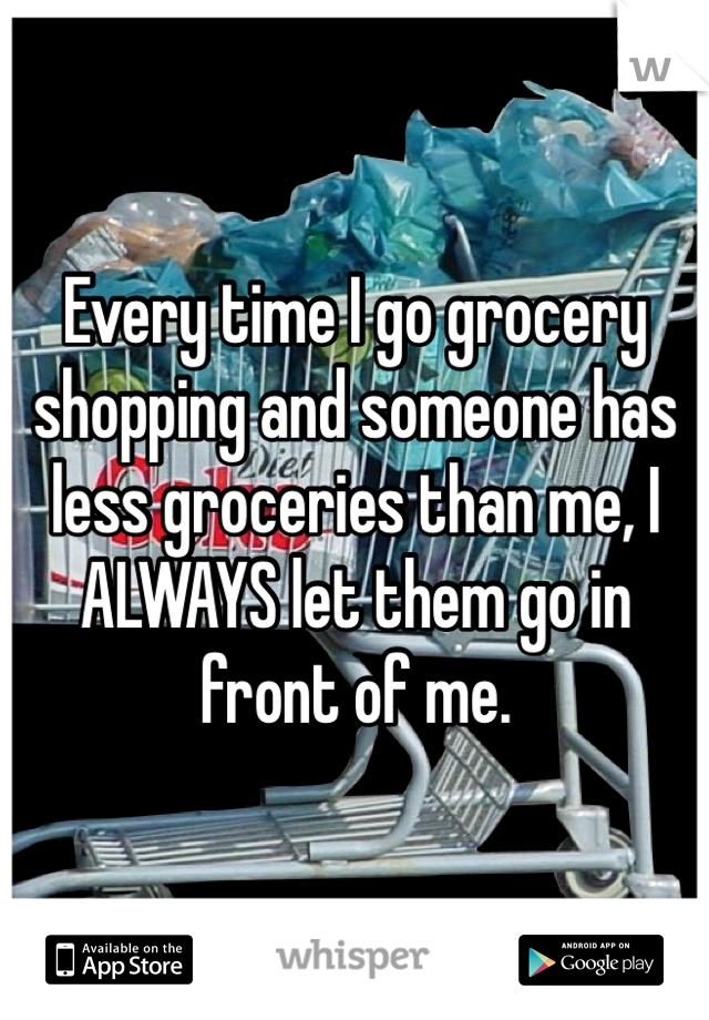 Every time I go grocery shopping and someone has less groceries than me, I ALWAYS let them go in front of me.