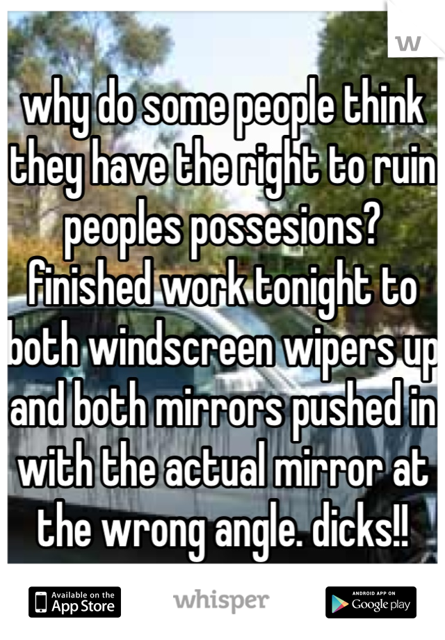 why do some people think they have the right to ruin peoples possesions? finished work tonight to both windscreen wipers up and both mirrors pushed in with the actual mirror at the wrong angle. dicks!!