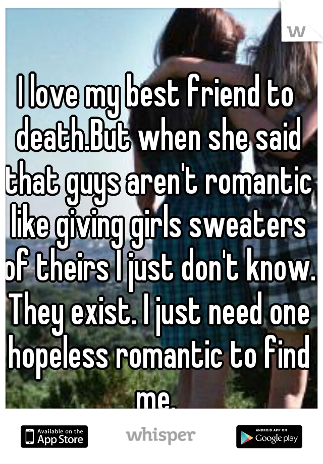 I love my best friend to death.But when she said that guys aren't romantic like giving girls sweaters of theirs I just don't know. They exist. I just need one hopeless romantic to find me.