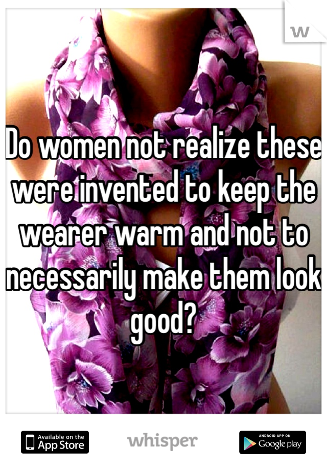 Do women not realize these were invented to keep the wearer warm and not to necessarily make them look good?