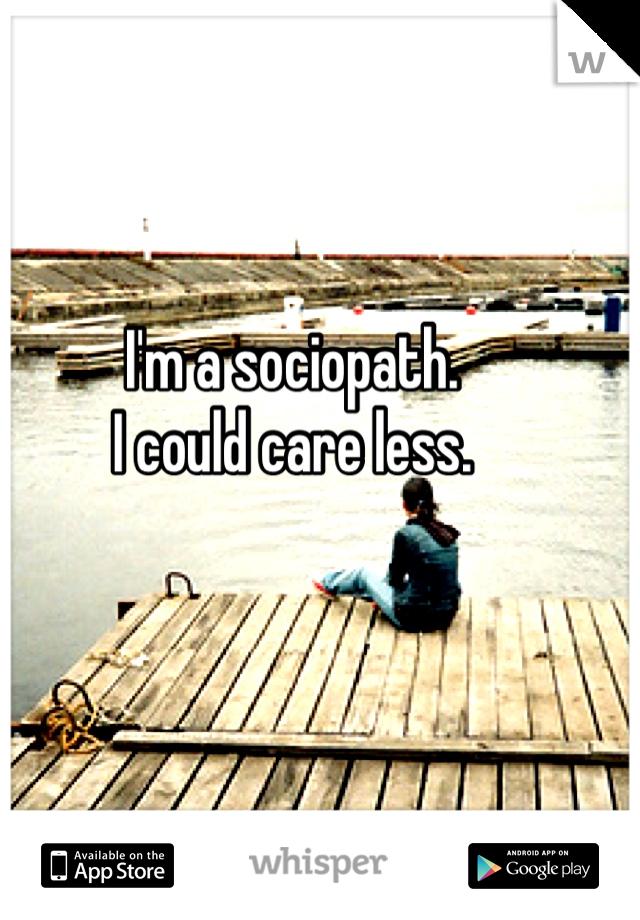 I'm a sociopath. I could care less.