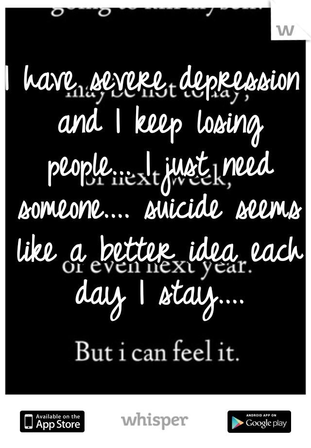 I have severe depression and I keep losing people... I just need someone.... suicide seems like a better idea each day I stay....