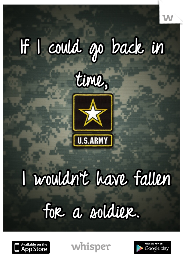If I could go back in time,    I wouldn't have fallen for a soldier.