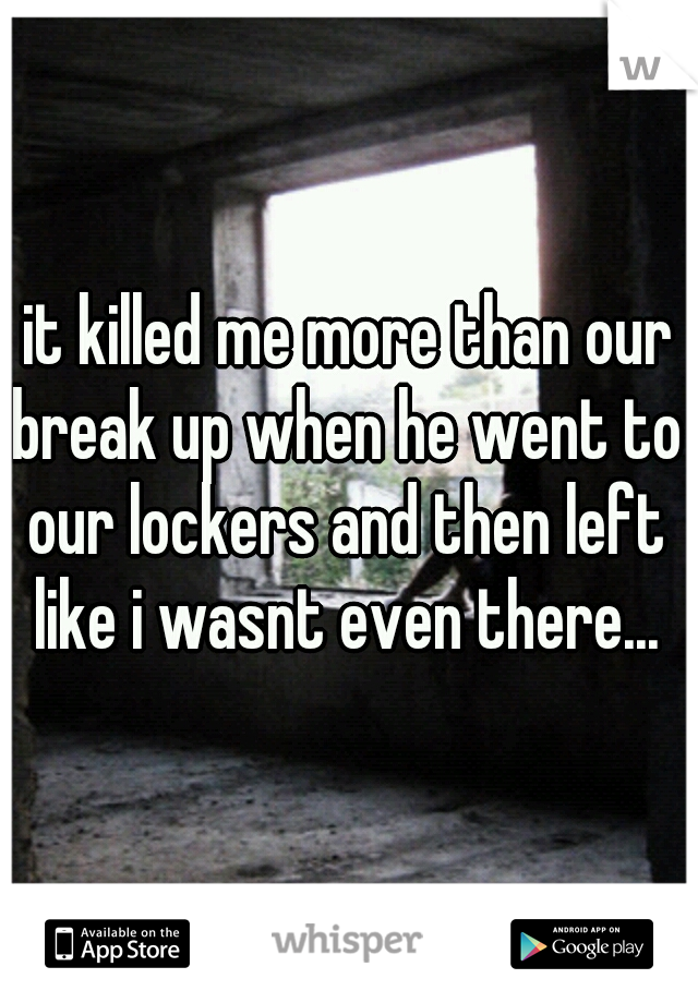 it killed me more than our break up when he went to our lockers and then left like i wasnt even there...