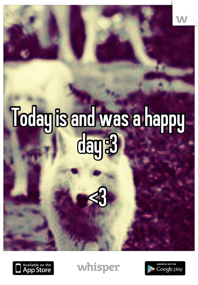 Today is and was a happy day :3  <3