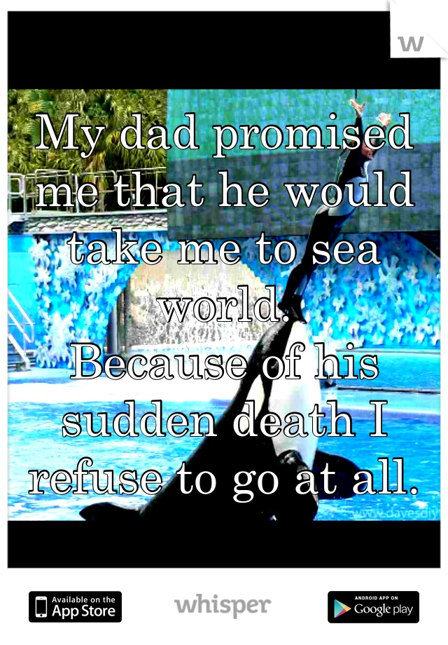 My dad promised me that he would take me to sea world. Because of his sudden death I refuse to go at all.