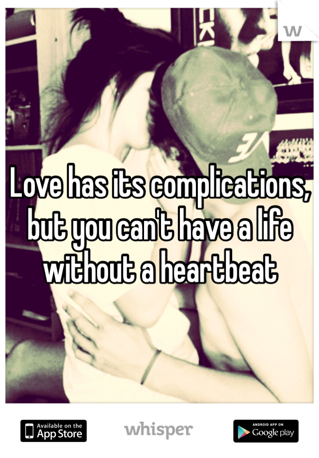 Love has its complications, but you can't have a life without a heartbeat