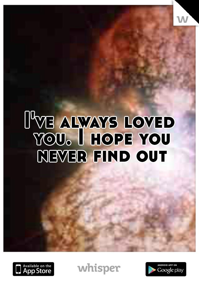 I've always loved you. I hope you never find out.