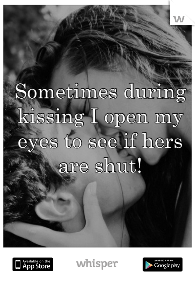 Sometimes during kissing I open my eyes to see if hers are shut!