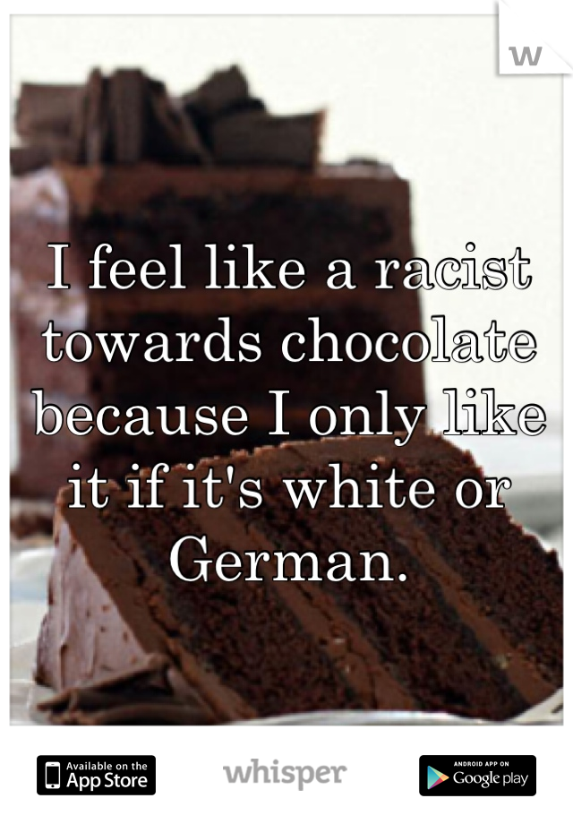 I feel like a racist towards chocolate because I only like it if it's white or German.