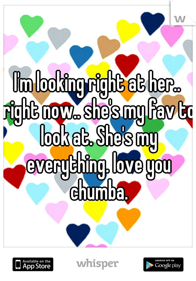 I'm looking right at her.. right now.. she's my fav to look at. She's my everything. love you chumba.