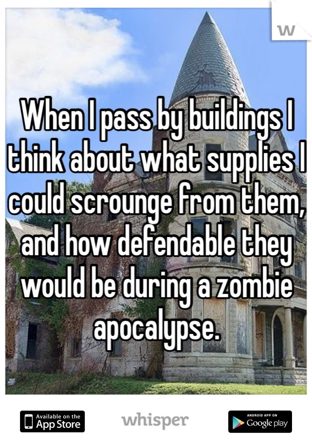 When I pass by buildings I think about what supplies I could scrounge from them, and how defendable they would be during a zombie apocalypse.