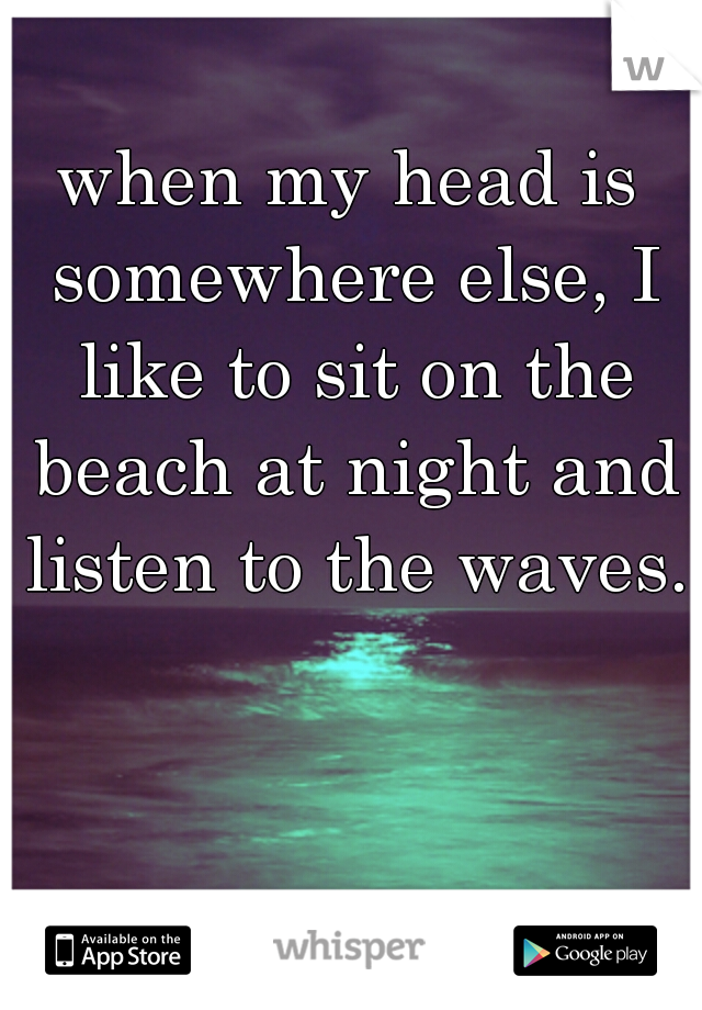 when my head is somewhere else, I like to sit on the beach at night and listen to the waves..
