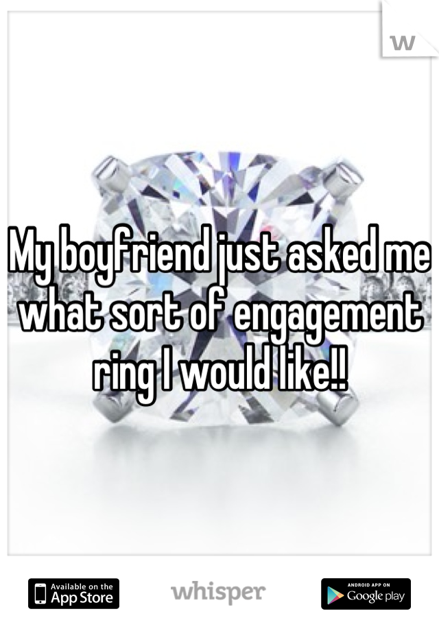 My boyfriend just asked me what sort of engagement ring I would like!!