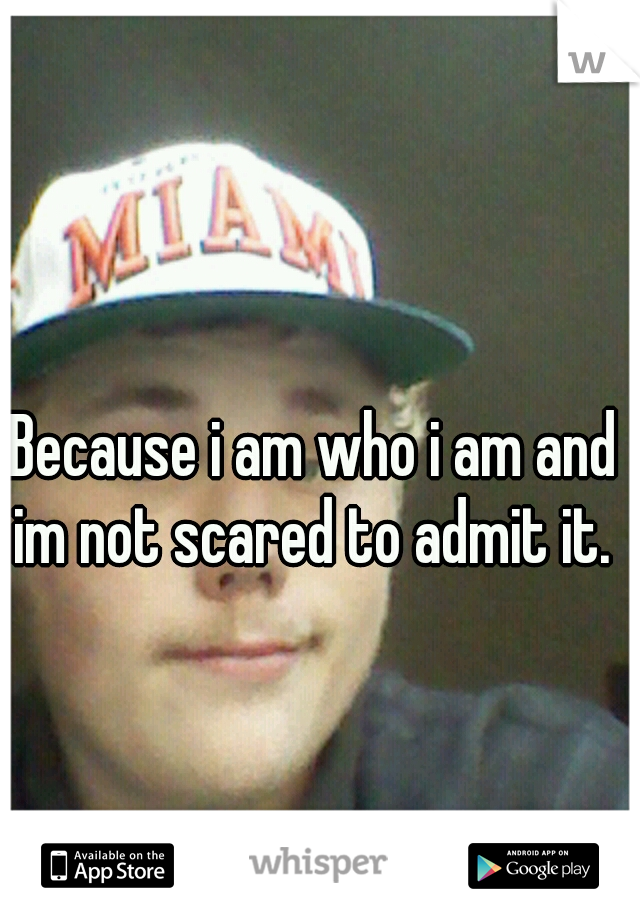 Because i am who i am and im not scared to admit it.