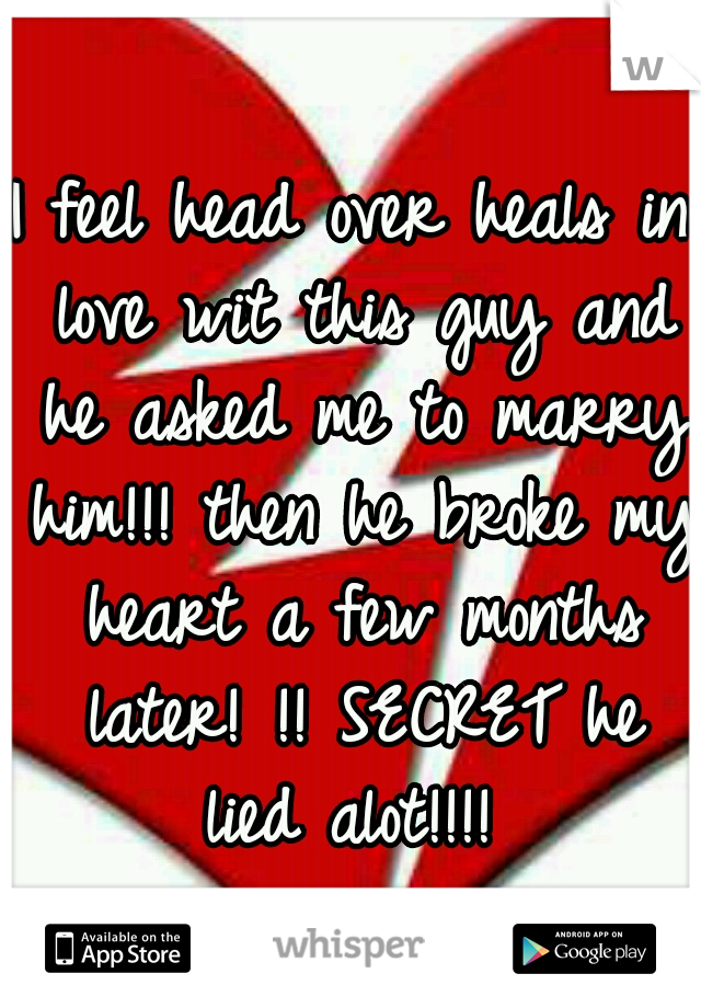 I feel head over heals in love wit this guy and he asked me to marry him!!! then he broke my heart a few months later! !! SECRET he lied alot!!!!