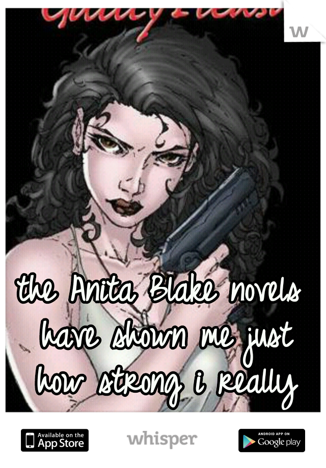 the Anita Blake novels have shown me just how strong i really am.