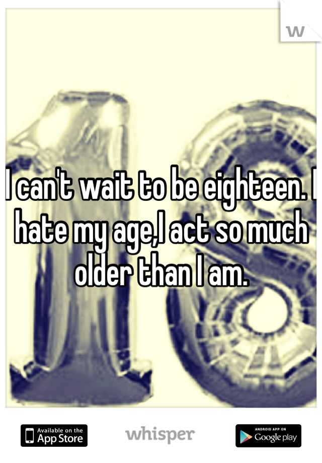 I can't wait to be eighteen. I hate my age,I act so much older than I am.