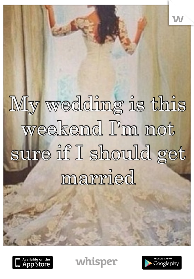 My wedding is this weekend I'm not sure if I should get married