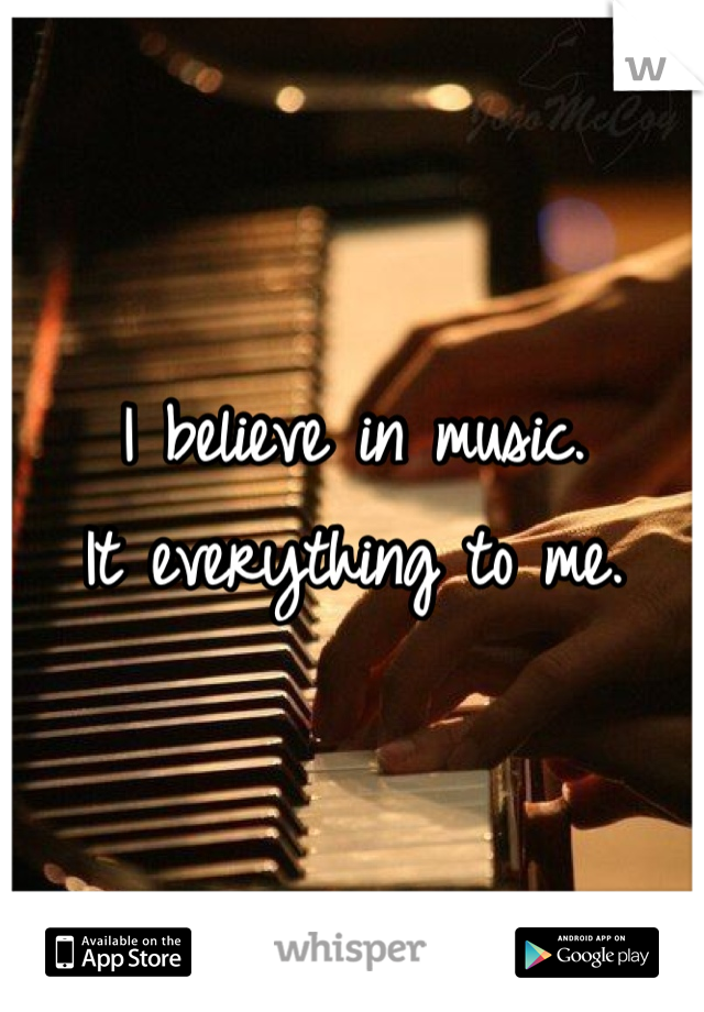 I believe in music. It everything to me.