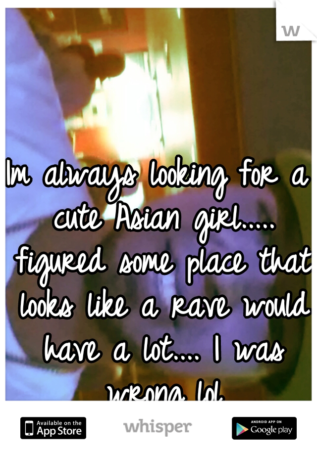Im always looking for a cute Asian girl..... figured some place that looks like a rave would have a lot.... I was wrong lol