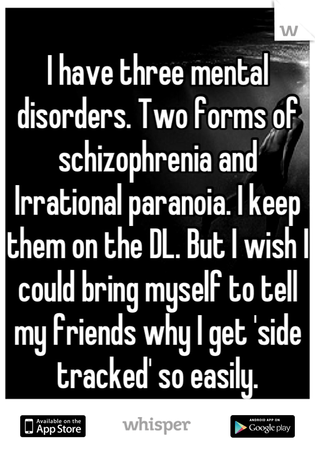 I have three mental disorders. Two forms of schizophrenia and Irrational paranoia. I keep them on the DL. But I wish I could bring myself to tell my friends why I get 'side tracked' so easily.