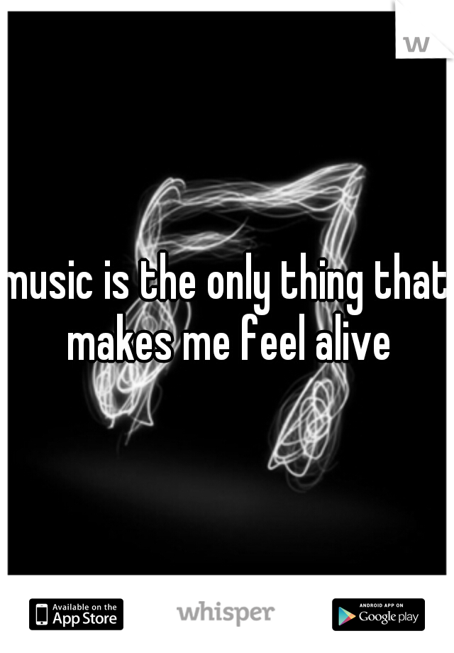 music is the only thing that makes me feel alive