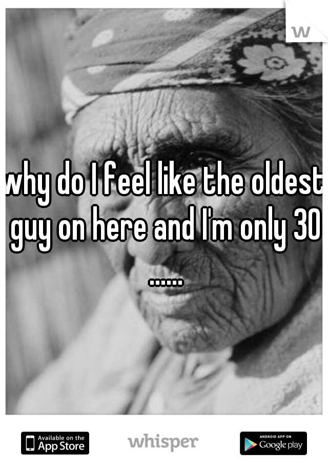 why do I feel like the oldest guy on here and I'm only 30 ......