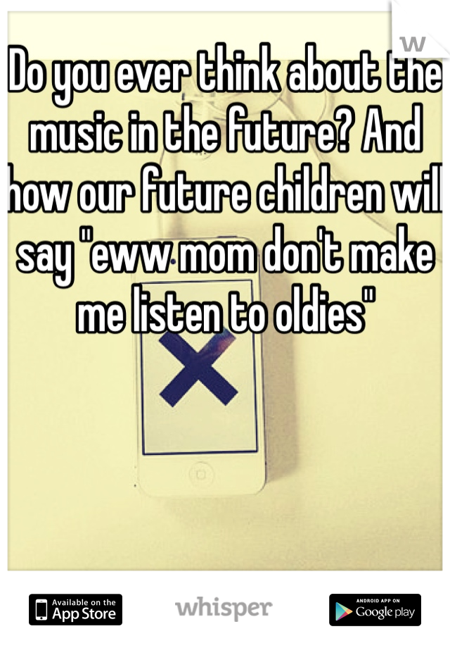 """Do you ever think about the music in the future? And how our future children will say """"eww mom don't make me listen to oldies"""""""