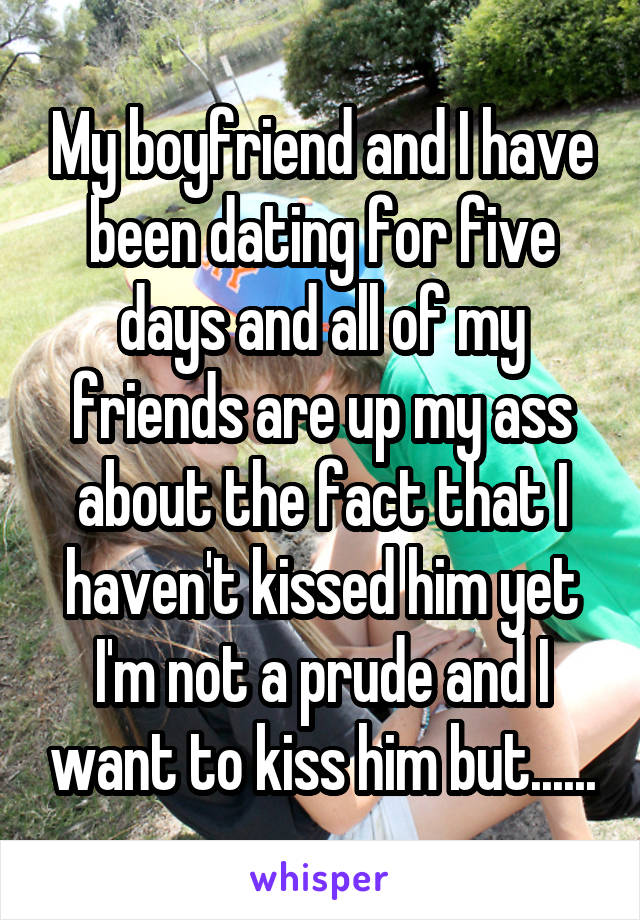 My boyfriend and I have been dating for five days and all of my friends are up my ass about the fact that I haven't kissed him yet I'm not a prude and I want to kiss him but......