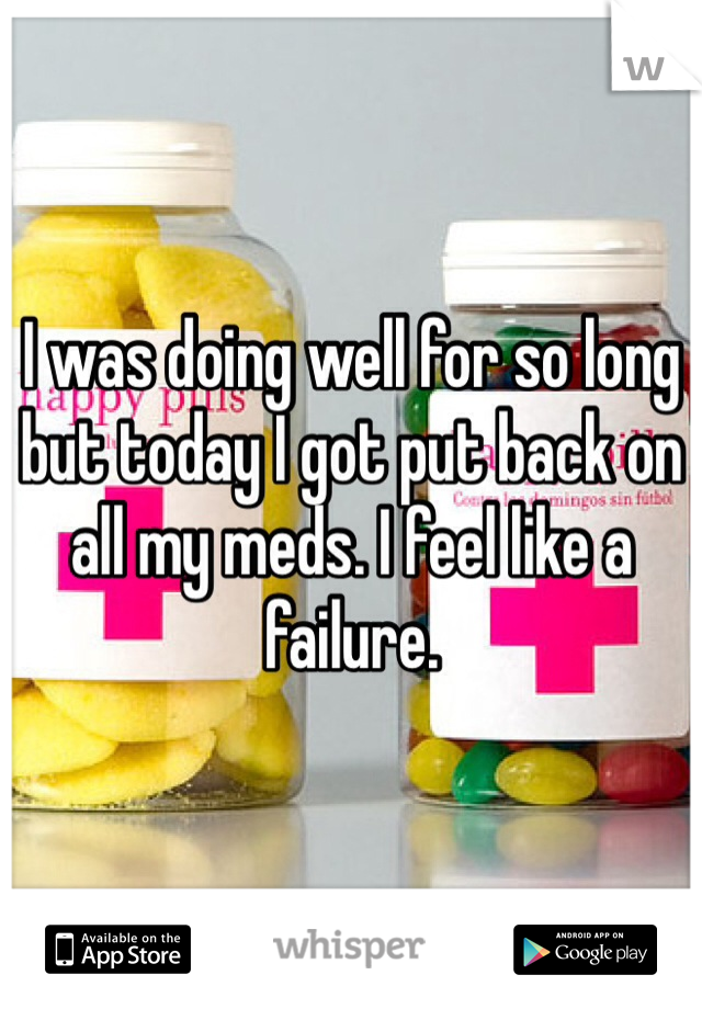 I was doing well for so long but today I got put back on all my meds. I feel like a failure.