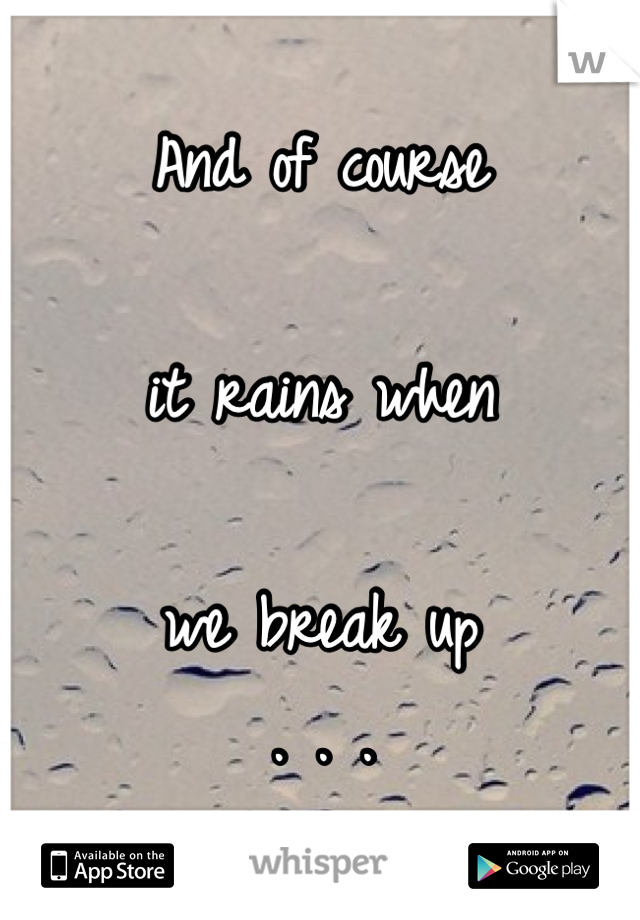And of course  it rains when  we break up . . .
