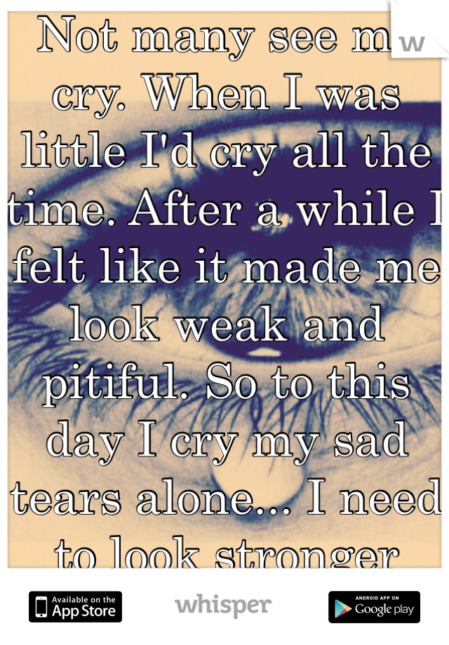 Not many see me cry. When I was little I'd cry all the time. After a while I felt like it made me look weak and pitiful. So to this day I cry my sad tears alone... I need to look stronger then I am.