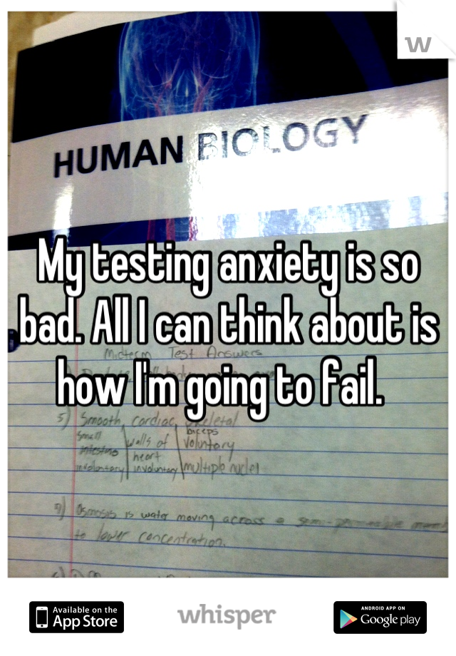 My testing anxiety is so bad. All I can think about is how I'm going to fail.