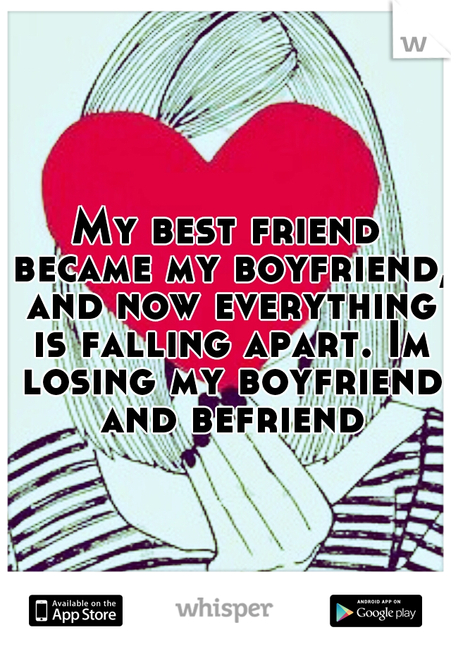 My best friend became my boyfriend, and now everything is falling apart. Im losing my boyfriend and befriend