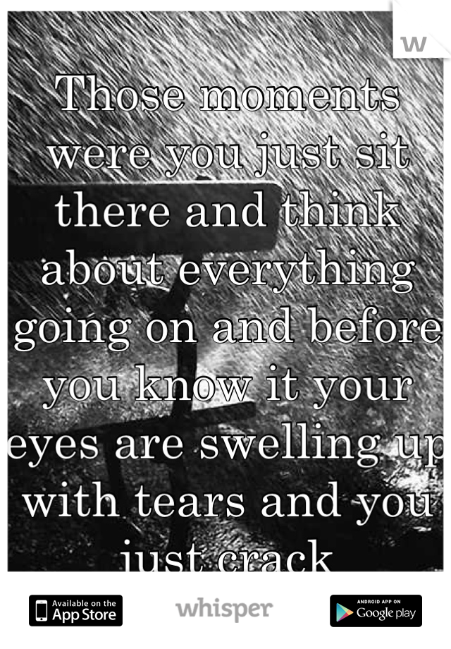 Those moments were you just sit there and think about everything going on and before you know it your eyes are swelling up with tears and you just crack