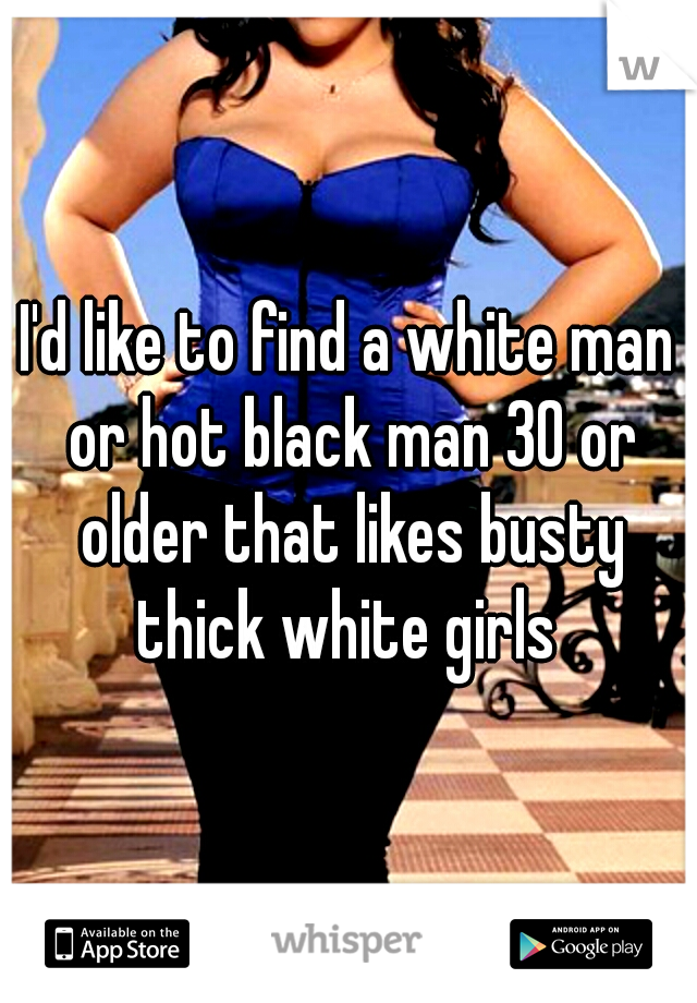 I'd like to find a white man or hot black man 30 or older that likes busty thick white girls