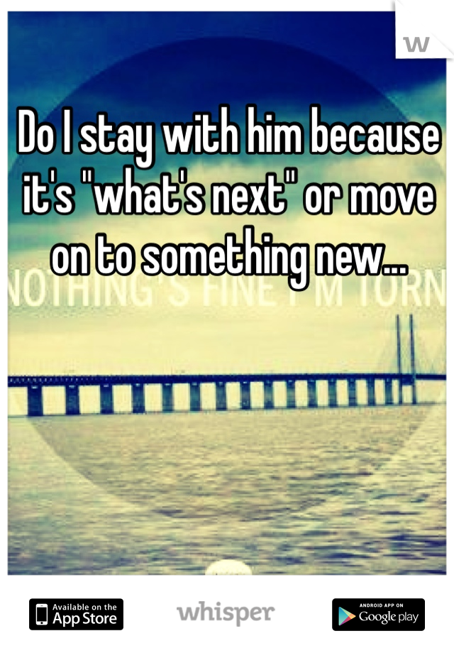 """Do I stay with him because it's """"what's next"""" or move on to something new..."""