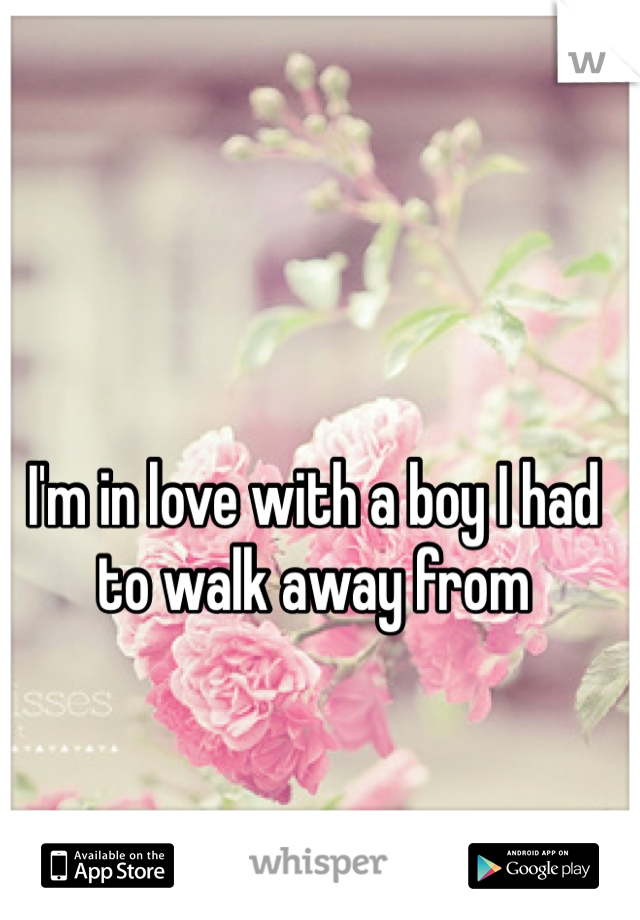 I'm in love with a boy I had to walk away from