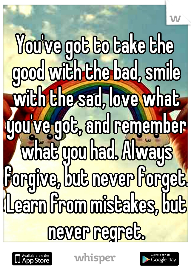 You've got to take the good with the bad, smile with the sad, love what you've got, and remember what you had. Always forgive, but never forget. Learn from mistakes, but never regret.