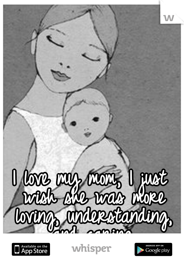 I love my mom, I just wish she was more loving, understanding, and caring.