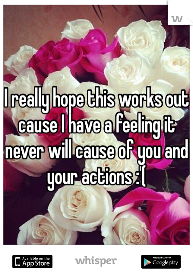 I really hope this works out cause I have a feeling it never will cause of you and your actions :'(