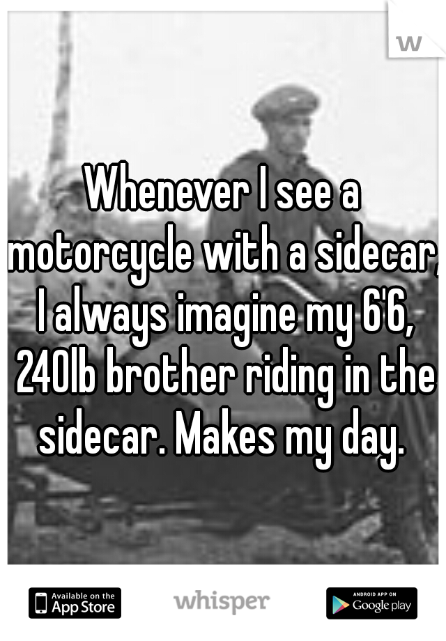 Whenever I see a motorcycle with a sidecar, I always imagine my 6'6, 240lb brother riding in the sidecar. Makes my day.