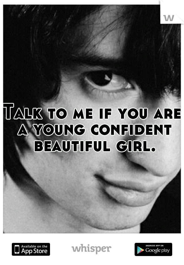 Talk to me if you are a young confident beautiful girl.